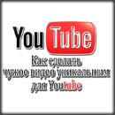 Как сделать чужое видео уникальным для youtube